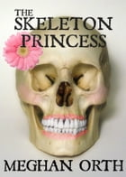 The Skeleton Princess: Short Story by Meghan Orth