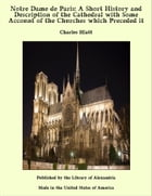 Notre Dame de Paris: A Short History and Description of the Cathedral with Some Account of the Churches which Preceded it by Charles Hiatt
