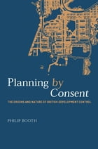 Planning by Consent: The Origins and Nature of British Development Control