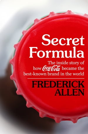 Secret Formula The Inside Story of How Coca-Cola Became the Best-Known Brand in the World
