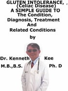 Gluten Intolerance, A Simple Guide To The Condition, Diagnosis, Treatment And Related Conditions by Kenneth Kee