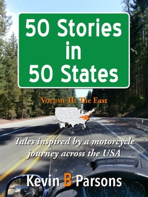 50 Stories in 50 States: Tales Inspired by a Motorcycle Journey Across the USA Vol 2, The East by Kevin B Parsons