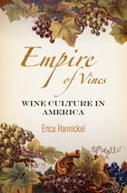 Empire of Vines: Wine Culture in America by Erica Hannickel