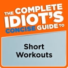 The Complete Idiot's Concise Guide to Short Workouts by Jonathan Cane