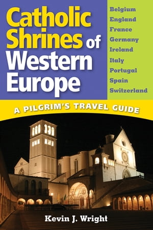 Catholic Shrines of Western Europe: A Pilgrim's Travel Guide by Kevin J. Wright