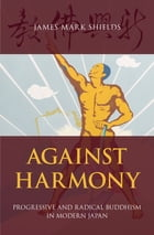 Against Harmony: Progressive and Radical Buddhism in Modern Japan by James Mark Shields