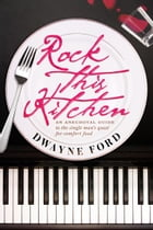 Rock This Kitchen: An anecdotal guide to the single man's quest for comfort food by Dwayne Ford