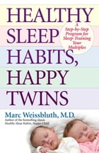 Healthy Sleep Habits, Happy Twins: A Step-by-Step Program for Sleep-Training Your Multiples by Marc Weissbluth, M.D.