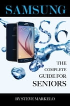 SAMSUNG GALAXY S6 The Complete Guide for Seniors by Steve Markelo