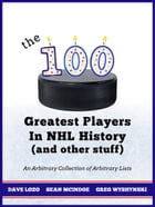 The 100 Greatest Players In NHL History (And Other Stuff): An Arbitrary Collection of Arbitrary Lists by Gregory Wyshynski