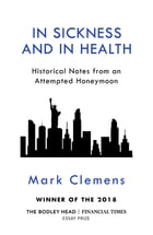 In Sickness and In Health: Historical Notes from an Attempted Honeymoon by Mark Clemens