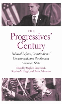 The Progressives' Century: Political Reform, Constitutional Government, and the Modern American…