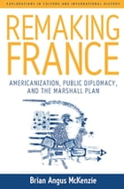 Remaking France: Americanization, Public Diplomacy, and the Marshall Plan by Brian A. McKenzie