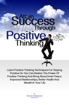 Attain Success Through Positive Thinking: Learn Positive Thinking Techniques For Staying Positive So You Can Realize The Power Of Positive Thi by Nina D. Hitchcock