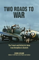 Two Roads to War: The French and British Air Arms from Versailles to Dunkirk