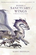 Within the Sanctuary of Wings: A Memoir by Lady Trent by Marie Brennan