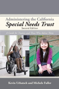 Administering the California Special Needs Trust: A Guide for Trustees and Those Who Advise Them