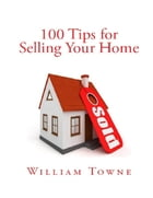 100 Tips for Selling Your Home by William Towne