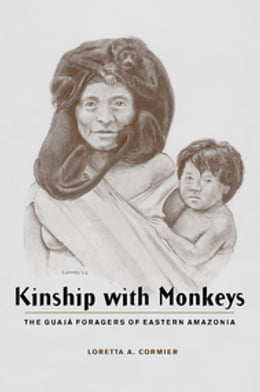 Book Kinship with Monkeys: The Guajá Foragers of Eastern Amazonia by Loretta A. Cormier