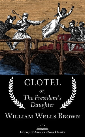 Clotel; or, The President's Daughter: A Library of America eBook Classic by William Wells Brown