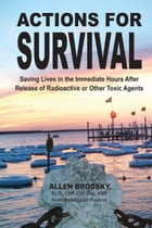 Actions for Survival: Saving Lives in the Immediate Hours After Release of Radioactive or Other Toxic Agents by Allen Brodsky