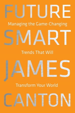 Future Smart: Managing the Game-Changing Trends that Will Transform Your World by James Canton