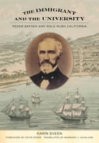The Immigrant and the University: Peder Sather and Gold Rush California by Karin Sveen
