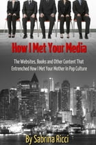 How I Met Your Media: The Websites, Books and Other Content That Entrenched How I Met Your Mother in Pop Culture by Sabrina Ricci