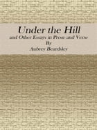 Under the Hill: and Other Essays in Prose and Verse by Aubrey Beardsley