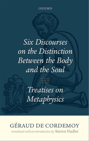 G�raud de Cordemoy: Six Discourses on the Distinction between the Body and the Soul