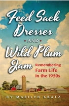 Feedsack Dresses and Wild Plum Jam: Remembering Life in the 1950s by Marilyn Kratz