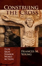 Construing the Cross: Type, Sign, Symbol, Word, Action by Frances M. Young