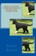 How to Train your Portuguese Water Dog to be Good by Vince Stead