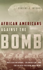 African Americans Against the Bomb: Nuclear Weapons, Colonialism, and the Black Freedom Movement by Vincent J. Intondi