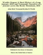 Wyeth's Oregon: A Short History of a Long Journey, 1832; and Townsend's Narrative of a Journey across the Rocky Mountains, 1834 by John Kirk Townsend & John B. Wyeth