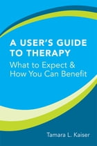 A User's Guide to Therapy: What to Expect and How You Can Benefit by Tamara L. Kaiser