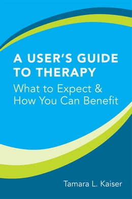Book A User's Guide to Therapy: What to Expect and How You Can Benefit by Tamara L. Kaiser