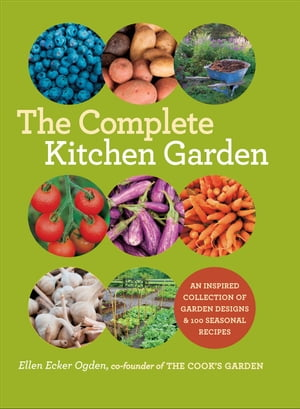 The Complete Kitchen Garden An Inspired Collection of Garden Designs and 100 Seasonal Recipes