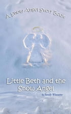 A Snow Angel Story Book: Little Beth and the Snow Angel by Sandy Winnette