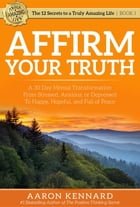Affirm Your Truth: A 30-Day Mental Transformation from Stressed, Anxious, or Depressed - to Happy, Hopeful, and Full of by Aaron Kennard