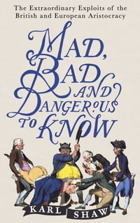 Mad, Bad and Dangerous to Know: The Extraordinary Exploits of the British and European Aristocracy