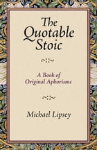 The Quotable Stoic: A Book of Original Aphorisms by Michael Lipsey