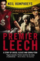 Premier Leech: A Story of Greed, Sleaze and Corruption by Neil Humphreys