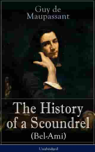 The History of a Scoundrel (Bel-Ami) - Unabridged: A Novel from one of the greatest French writers, widely regarded as the 'Father of Short Story' writing, who had influenced Tolstoy, W. Somerset Maugham, O. Henry, Anton Chekhov and Henry James