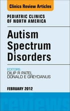 Autism Spectrum Disorders: Practical Overview For Pediatricians, An Issue of Pediatric Clinics