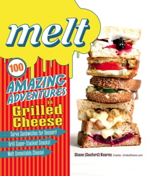 Melt 100 Amazing Adventures in Grilled Cheese