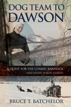 Dog Team to Dawson: A Quest for the Cosmic Bannock and Other Yukon Stories by Bruce Batchelor