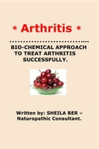 * ARTHRITIS* BIO-CHEMICAL APPROACH TO TREAT ARTHRITIS SUCCESSFULLY. Written by SHEILA BER - Naturopathic Consultant. by SHEILA BER