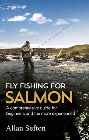 Fly Fishing For Salmon Comprehensive guidance for beginners and the more experienced