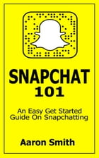 Snapchat 101: An Easy Get Started Guide On Snapchatting by Aaron Smith
